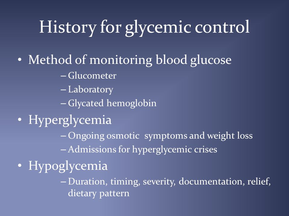 History for glycemic control Method of monitoring blood glucose – Glucometer – Laboratory – Glycated hemoglobin Hyperglycemia – Ongoing osmotic symptoms and weight loss – Admissions for hyperglycemic crises Hypoglycemia – Duration, timing, severity, documentation, relief, dietary pattern