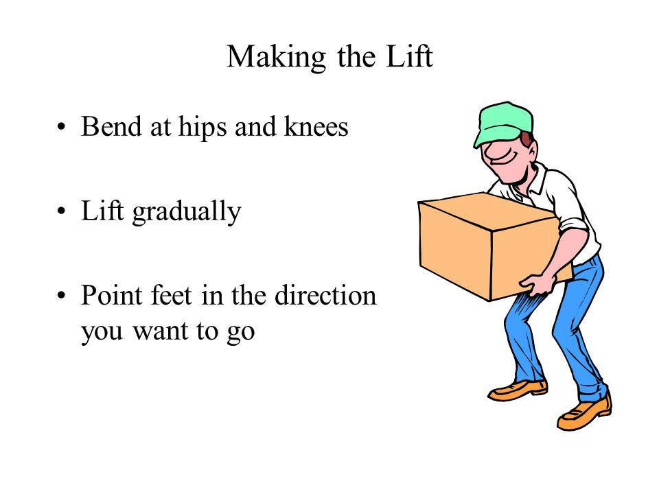 Making the Lift Bend at hips and knees Lift gradually Point feet in the direction you want to go