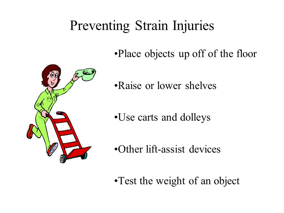 Preventing Strain Injuries Place objects up off of the floor Raise or lower shelves Use carts and dolleys Other lift-assist devices Test the weight of an object