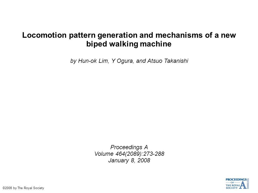 Locomotion pattern generation and mechanisms of a new biped walking machine by Hun-ok Lim, Y Ogura, and Atsuo Takanishi Proceedings A Volume 464(2089):273-288 January 8, 2008 ©2008 by The Royal Society