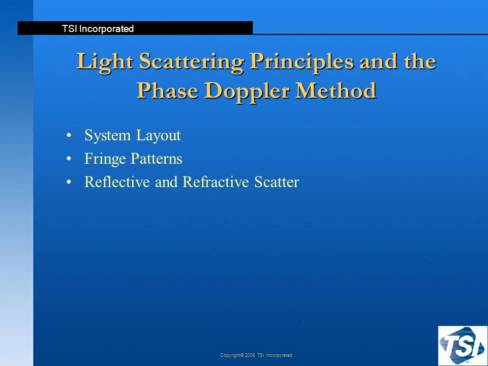 TSI Incorporated Copyright© 2008 TSI Incorporated Light Scattering Principles and the Phase Doppler Method System Layout Fringe Patterns Reflective an