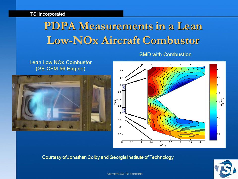 TSI Incorporated Copyright© 2008 TSI Incorporated PDPA Measurements in a Lean Low-NOx Aircraft Combustor Courtesy of Jonathan Colby and Georgia Instit
