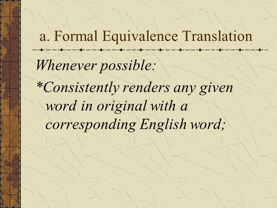 a. Formal Equivalence Translation Whenever possible: *Consistently renders any given word in original with a corresponding English word;