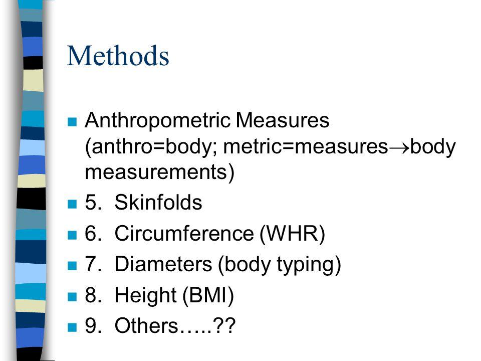 Methods n Anthropometric Measures (anthro=body; metric=measures  body measurements) n 5.