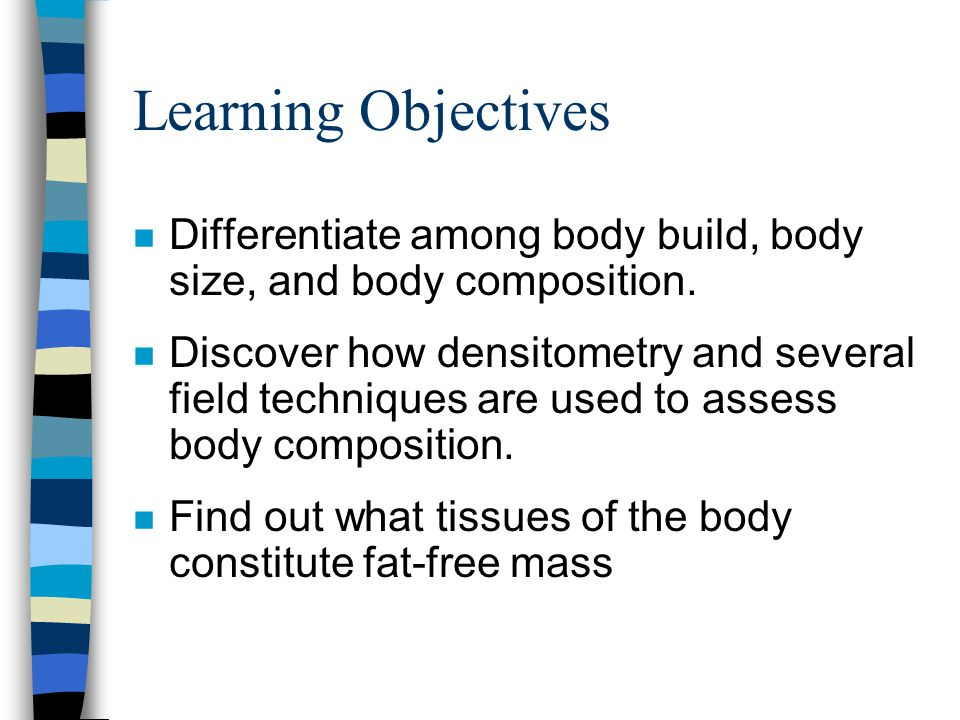 Learning Objectives n Differentiate among body build, body size, and body composition.