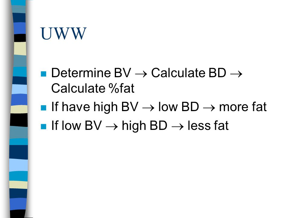 UWW n Determine BV  Calculate BD  Calculate %fat n If have high BV  low BD  more fat n If low BV  high BD  less fat