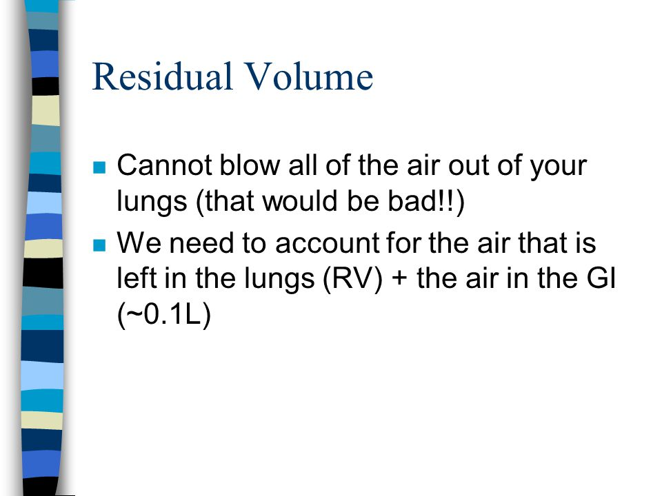 Residual Volume n Cannot blow all of the air out of your lungs (that would be bad!!) n We need to account for the air that is left in the lungs (RV) + the air in the GI (~0.1L)