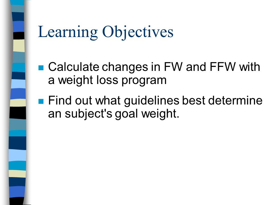 Learning Objectives n Calculate changes in FW and FFW with a weight loss program n Find out what guidelines best determine an subject s goal weight.