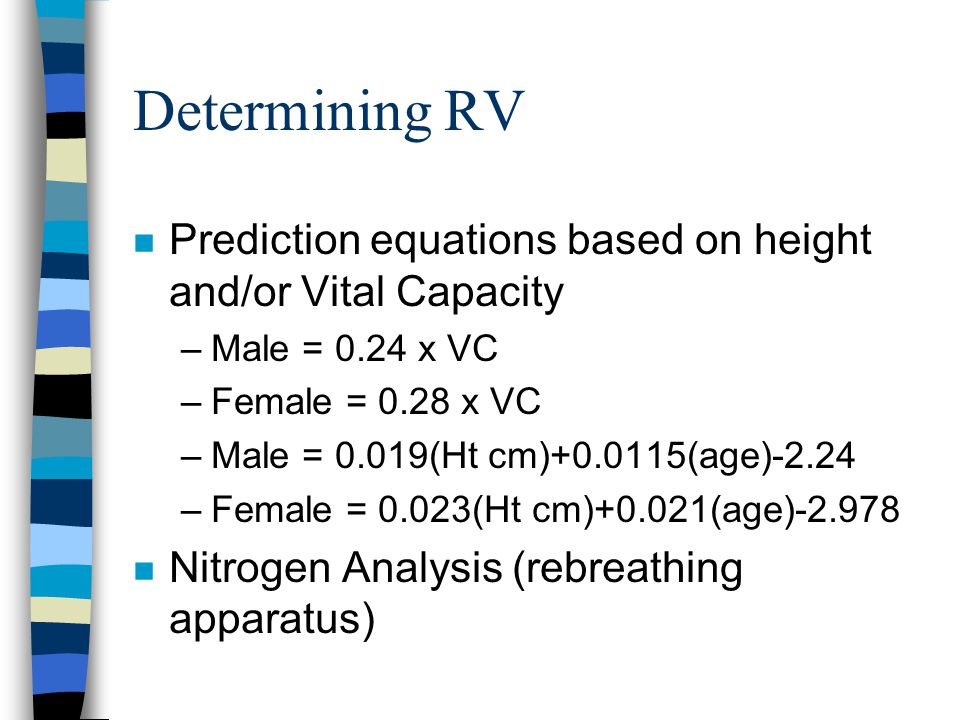 Determining RV n Prediction equations based on height and/or Vital Capacity –Male = 0.24 x VC –Female = 0.28 x VC –Male = 0.019(Ht cm)+0.0115(age)-2.24 –Female = 0.023(Ht cm)+0.021(age)-2.978 n Nitrogen Analysis (rebreathing apparatus)