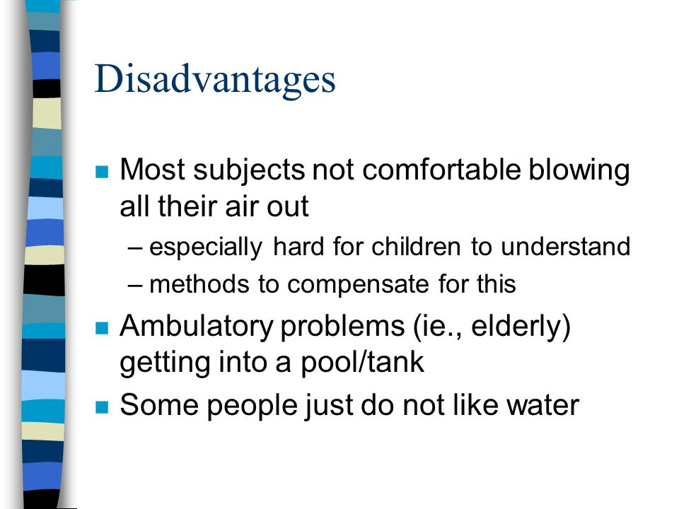 Disadvantages n Most subjects not comfortable blowing all their air out –especially hard for children to understand –methods to compensate for this n Ambulatory problems (ie., elderly) getting into a pool/tank n Some people just do not like water