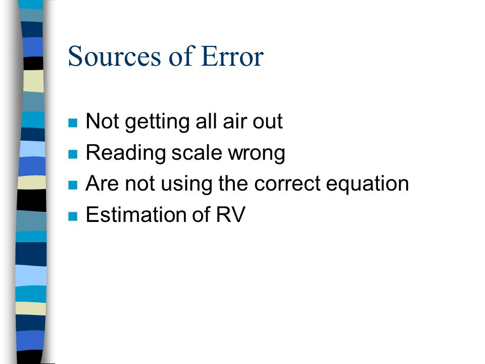 Sources of Error n Not getting all air out n Reading scale wrong n Are not using the correct equation n Estimation of RV