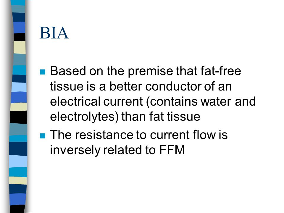 BIA n Based on the premise that fat-free tissue is a better conductor of an electrical current (contains water and electrolytes) than fat tissue n The resistance to current flow is inversely related to FFM