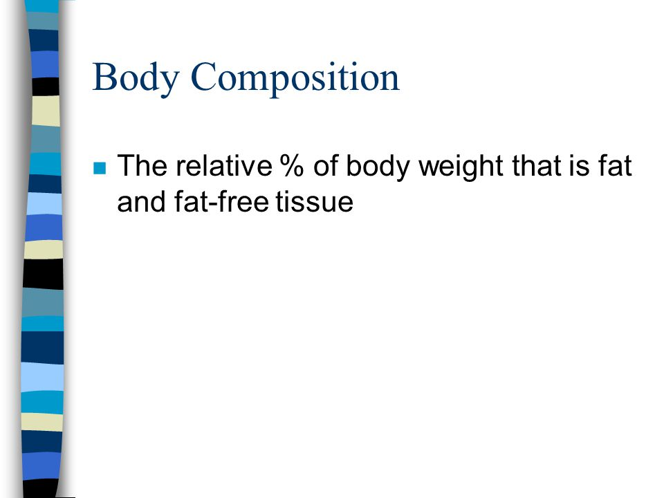 Body Composition n The relative % of body weight that is fat and fat-free tissue