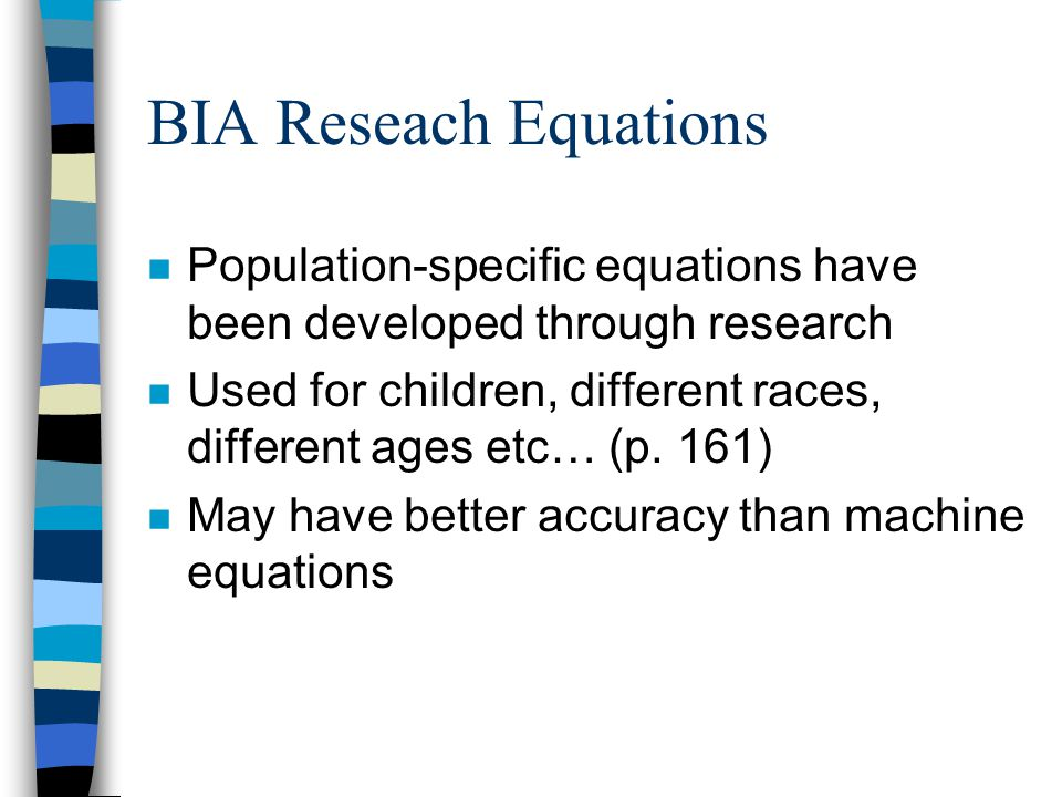 BIA Reseach Equations n Population-specific equations have been developed through research n Used for children, different races, different ages etc… (p.