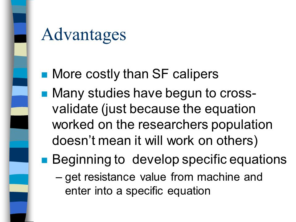 Advantages n More costly than SF calipers n Many studies have begun to cross- validate (just because the equation worked on the researchers population doesn't mean it will work on others) n Beginning to develop specific equations –get resistance value from machine and enter into a specific equation
