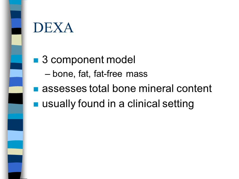 DEXA n 3 component model –bone, fat, fat-free mass n assesses total bone mineral content n usually found in a clinical setting
