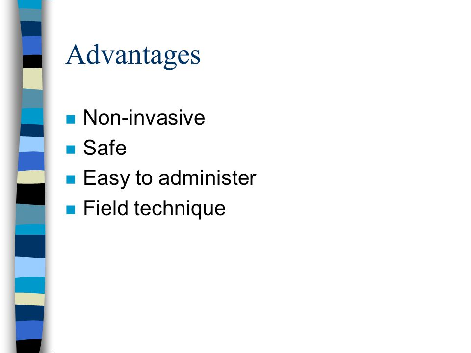 Advantages n Non-invasive n Safe n Easy to administer n Field technique
