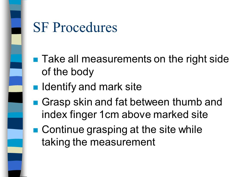 SF Procedures n Take all measurements on the right side of the body n Identify and mark site n Grasp skin and fat between thumb and index finger 1cm above marked site n Continue grasping at the site while taking the measurement