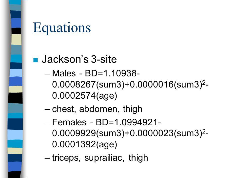 Equations n Jackson's 3-site –Males - BD=1.10938- 0.0008267(sum3)+0.0000016(sum3) 2 - 0.0002574(age) –chest, abdomen, thigh –Females - BD=1.0994921- 0.0009929(sum3)+0.0000023(sum3) 2 - 0.0001392(age) –triceps, suprailiac, thigh