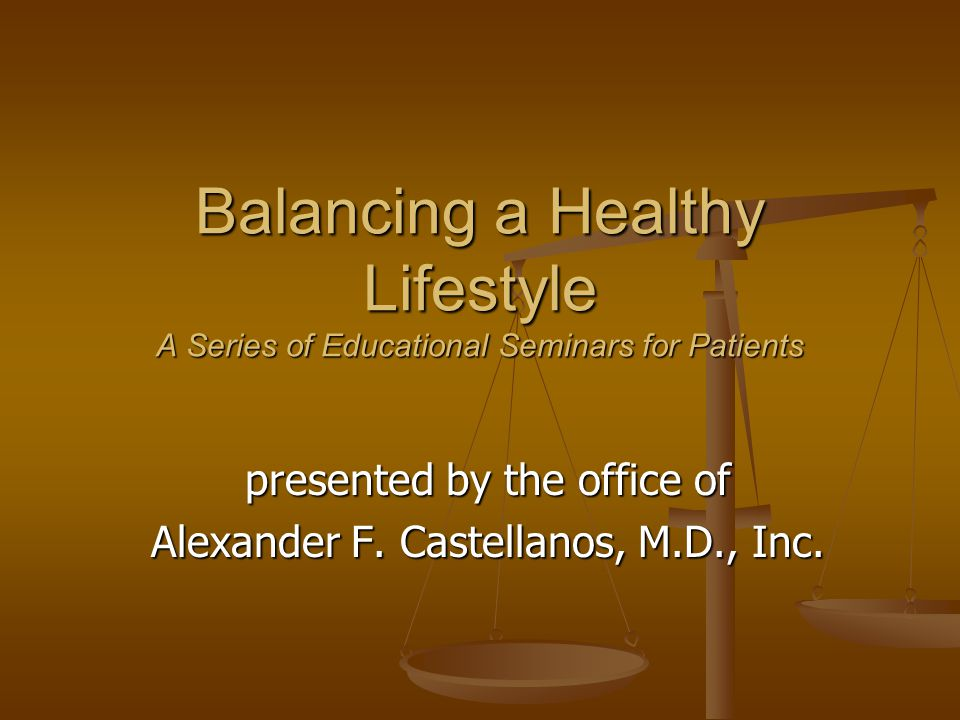 Balancing a Healthy Lifestyle A Series of Educational Seminars for Patients presented by the office of Alexander F.
