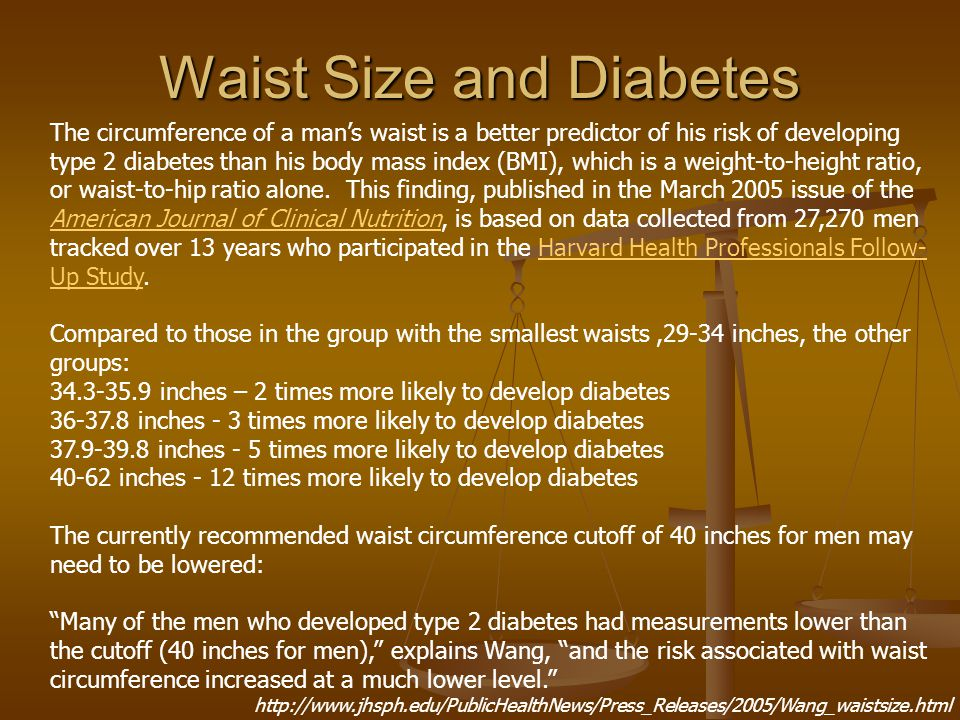Waist Size and Diabetes The circumference of a man's waist is a better predictor of his risk of developing type 2 diabetes than his body mass index (BMI), which is a weight-to-height ratio, or waist-to-hip ratio alone.