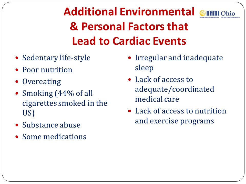 Additional Environmental & Personal Factors that Lead to Cardiac Events Sedentary life-style Poor nutrition Overeating Smoking (44% of all cigarettes smoked in the US) Substance abuse Some medications Irregular and inadequate sleep Lack of access to adequate/coordinated medical care Lack of access to nutrition and exercise programs