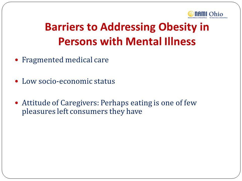 Barriers to Addressing Obesity in Persons with Mental Illness Fragmented medical care Low socio-economic status Attitude of Caregivers: Perhaps eating is one of few pleasures left consumers they have