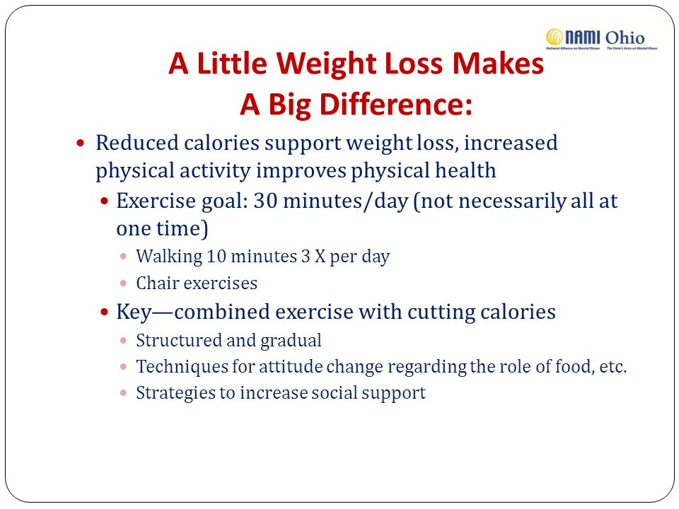 A Little Weight Loss Makes A Big Difference: Reduced calories support weight loss, increased physical activity improves physical health Exercise goal: 30 minutes/day (not necessarily all at one time) Walking 10 minutes 3 X per day Chair exercises Key—combined exercise with cutting calories Structured and gradual Techniques for attitude change regarding the role of food, etc.