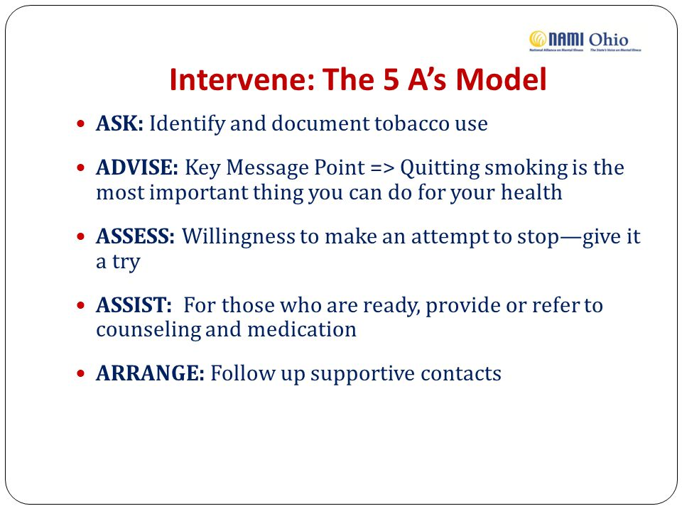 Intervene: The 5 A's Model ASK: Identify and document tobacco use ADVISE: Key Message Point => Quitting smoking is the most important thing you can do for your health ASSESS: Willingness to make an attempt to stop—give it a try ASSIST: For those who are ready, provide or refer to counseling and medication ARRANGE: Follow up supportive contacts