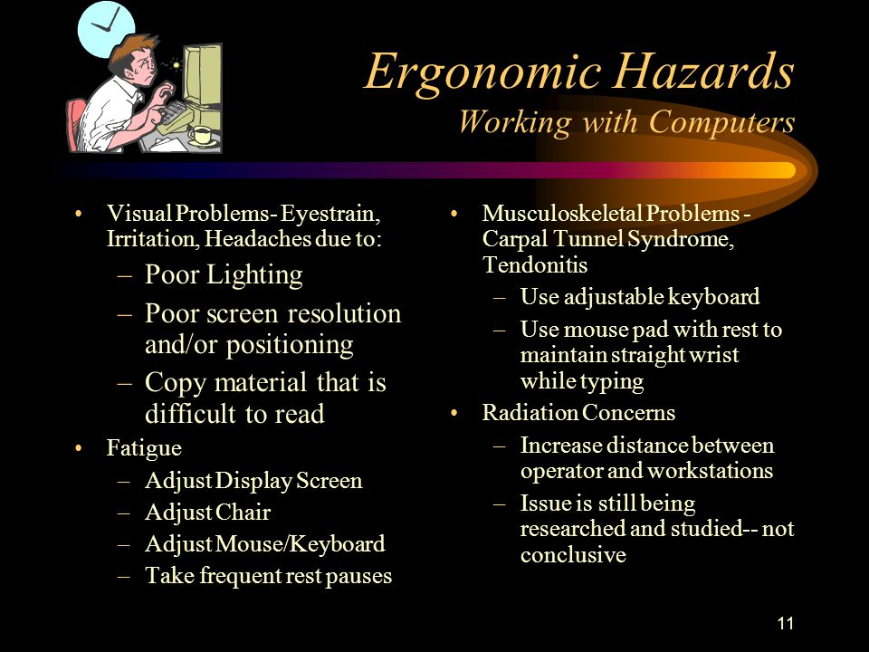 11 Ergonomic Hazards Working with Computers Visual Problems- Eyestrain, Irritation, Headaches due to: –Poor Lighting –Poor screen resolution and/or positioning –Copy material that is difficult to read Fatigue –Adjust Display Screen –Adjust Chair –Adjust Mouse/Keyboard –Take frequent rest pauses Musculoskeletal Problems - Carpal Tunnel Syndrome, Tendonitis –Use adjustable keyboard –Use mouse pad with rest to maintain straight wrist while typing Radiation Concerns –Increase distance between operator and workstations –Issue is still being researched and studied-- not conclusive