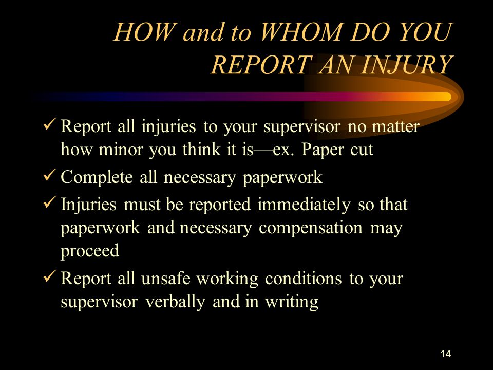 14 HOW and to WHOM DO YOU REPORT AN INJURY Report all injuries to your supervisor no matter how minor you think it is—ex.