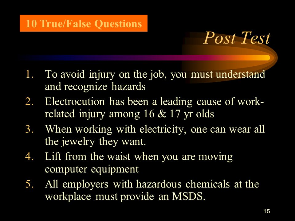 15 Post Test 1.To avoid injury on the job, you must understand and recognize hazards 2.Electrocution has been a leading cause of work- related injury among 16 & 17 yr olds 3.When working with electricity, one can wear all the jewelry they want.