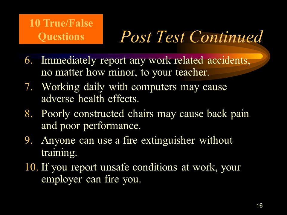 16 Post Test Continued 6.Immediately report any work related accidents, no matter how minor, to your teacher.