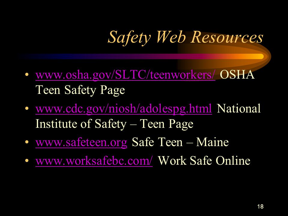 18 Safety Web Resources www.osha.gov/SLTC/teenworkers/ OSHA Teen Safety Pagewww.osha.gov/SLTC/teenworkers/ www.cdc.gov/niosh/adolespg.html National In