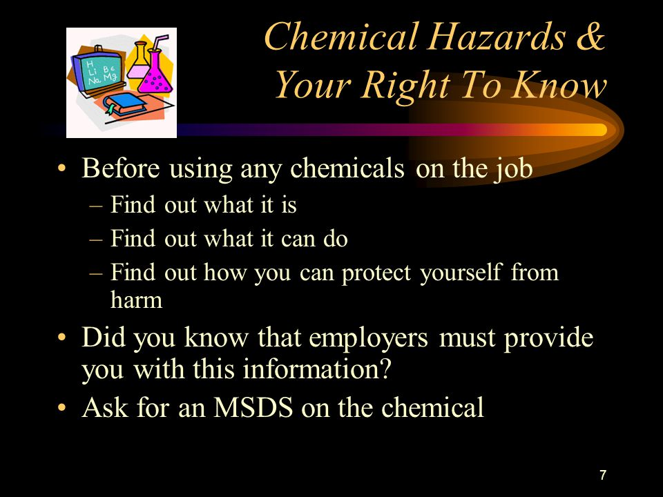 7 Chemical Hazards & Your Right To Know Before using any chemicals on the job –Find out what it is –Find out what it can do –Find out how you can protect yourself from harm Did you know that employers must provide you with this information.