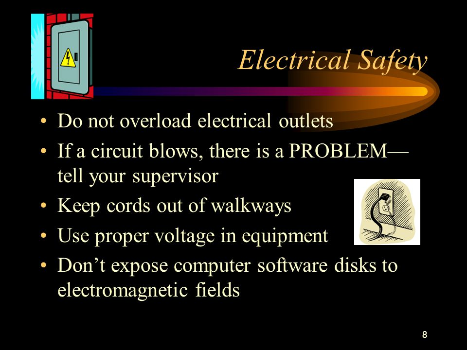 8 Electrical Safety Do not overload electrical outlets If a circuit blows, there is a PROBLEM— tell your supervisor Keep cords out of walkways Use proper voltage in equipment Don't expose computer software disks to electromagnetic fields