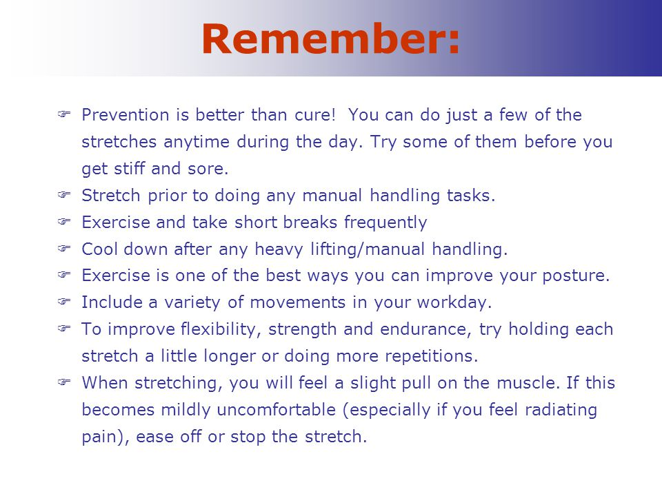 Remember:  Prevention is better than cure! You can do just a few of the stretches anytime during the day. Try some of them before you get stiff and s