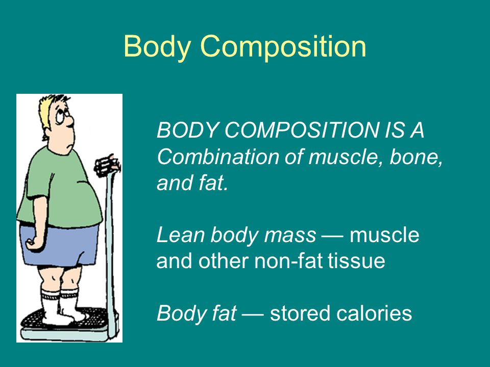 Body Composition BODY COMPOSITION IS A Combination of muscle, bone, and fat. Lean body mass — muscle and other non-fat tissue Body fat — stored calori