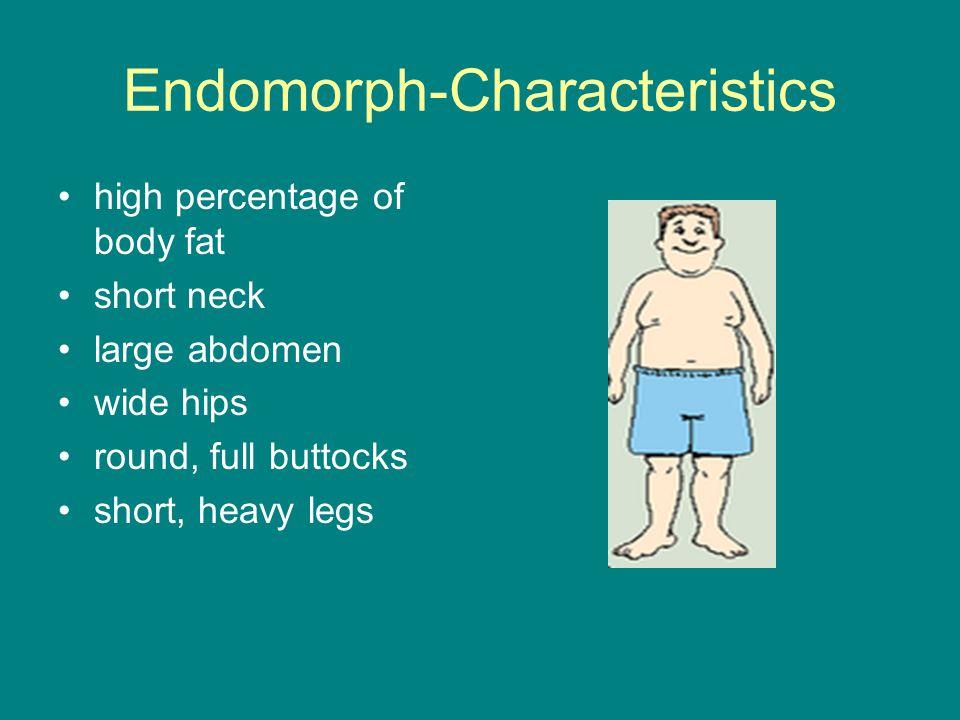 Endomorph-Characteristics high percentage of body fat short neck large abdomen wide hips round, full buttocks short, heavy legs