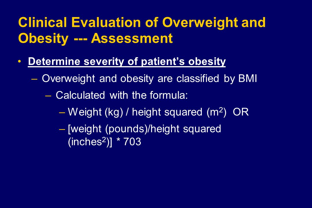 Clinical Evaluation of Overweight and Obesity--- Assessment Determine severity of patient's obesity –Overweight and obesity are classified by BMI –Calculated with the formula: –Weight (kg) / height squared (m 2 ) OR –[weight (pounds)/height squared (inches 2 )] * 703