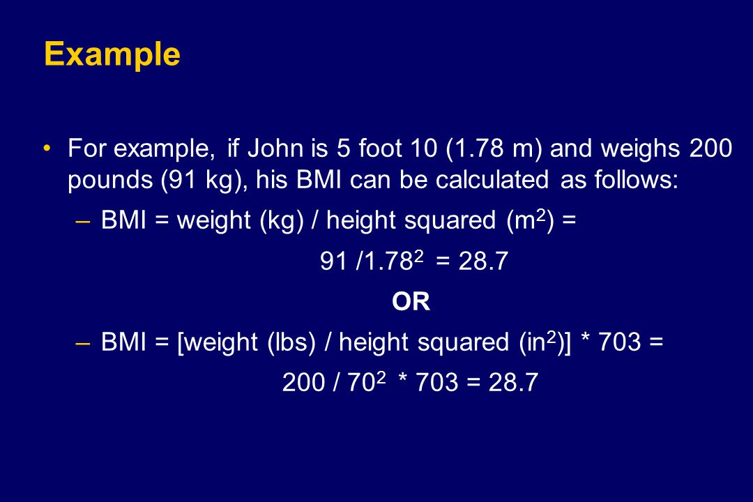 Example For example, if John is 5 foot 10 (1.78 m) and weighs 200 pounds (91 kg), his BMI can be calculated as follows: –BMI = weight (kg) / height sq