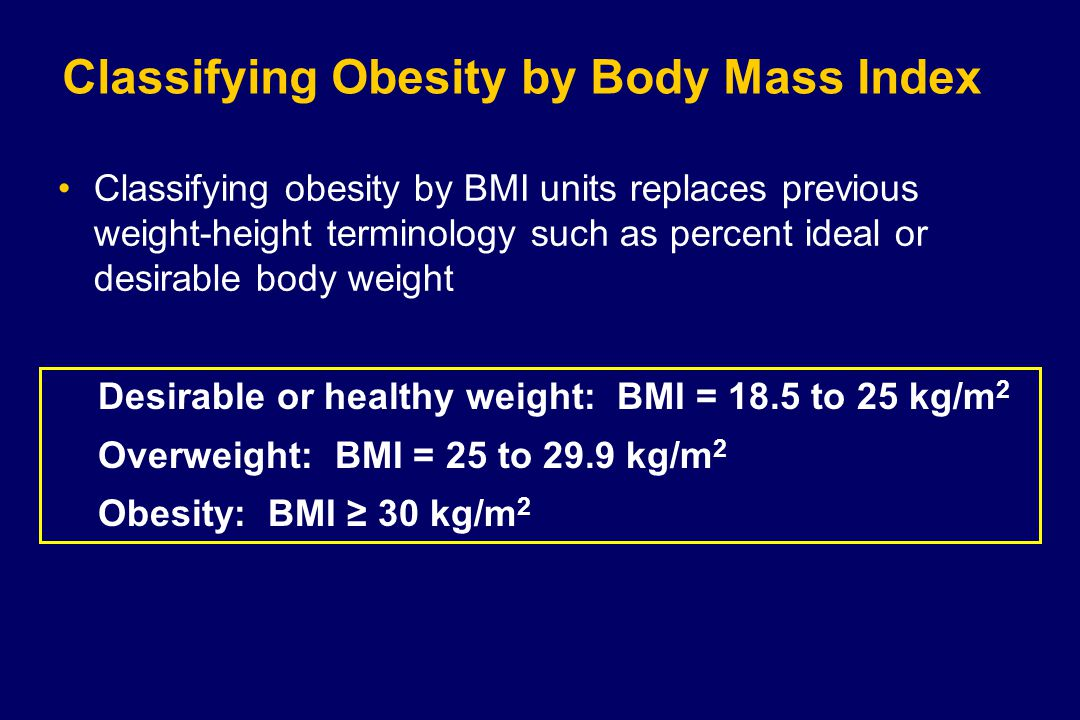 Classifying Obesity by Body Mass Index Classifying obesity by BMI units replaces previous weight-height terminology such as percent ideal or desirable body weight Desirable or healthy weight: BMI = 18.5 to 25 kg/m 2 Overweight: BMI = 25 to 29.9 kg/m 2 Obesity: BMI ≥ 30 kg/m 2