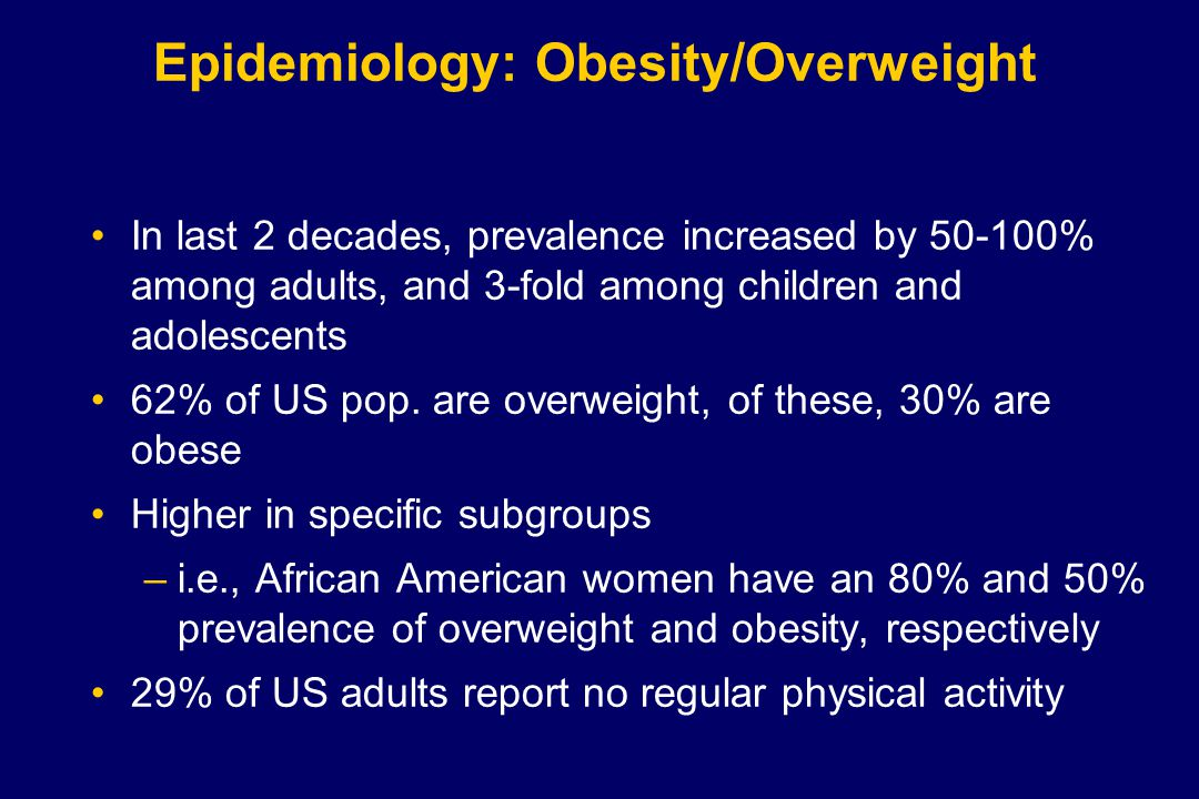 Epidemiology: Obesity/Overweight In last 2 decades, prevalence increased by 50-100% among adults, and 3-fold among children and adolescents 62% of US