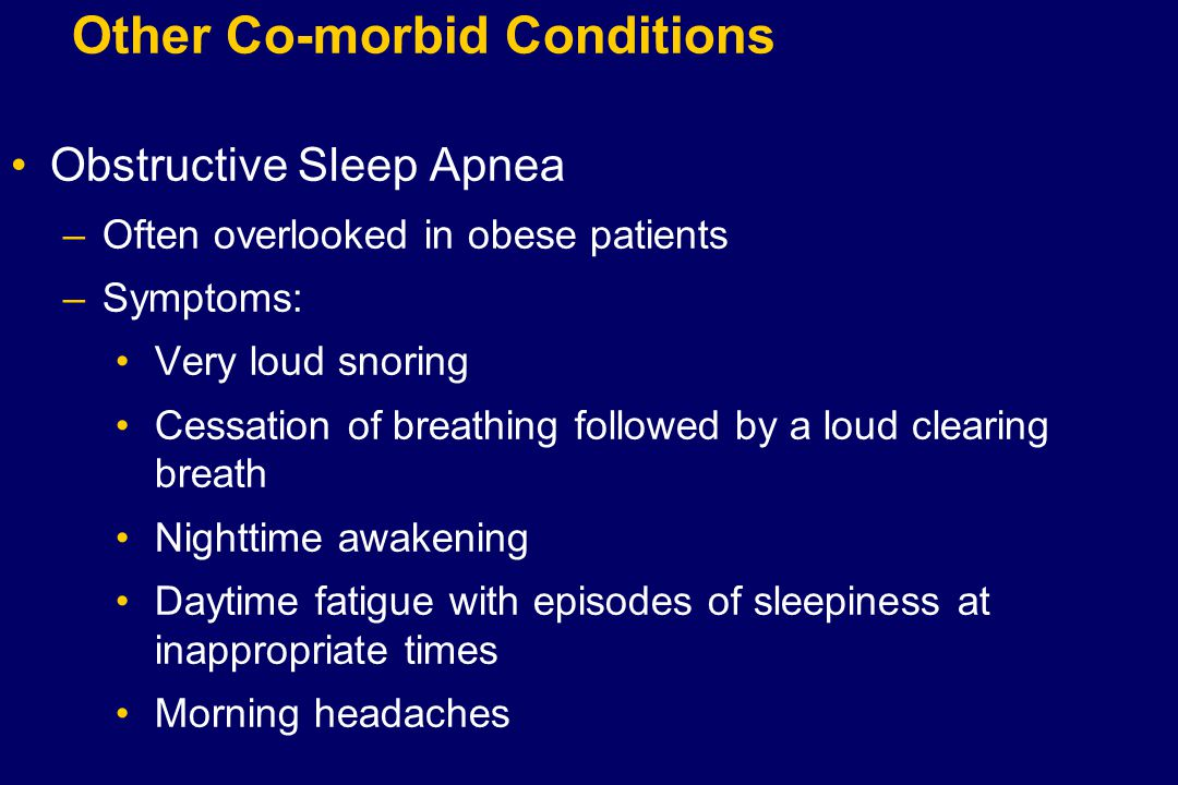 Other Co-morbid Conditions Obstructive Sleep Apnea –Often overlooked in obese patients –Symptoms: Very loud snoring Cessation of breathing followed by a loud clearing breath Nighttime awakening Daytime fatigue with episodes of sleepiness at inappropriate times Morning headaches
