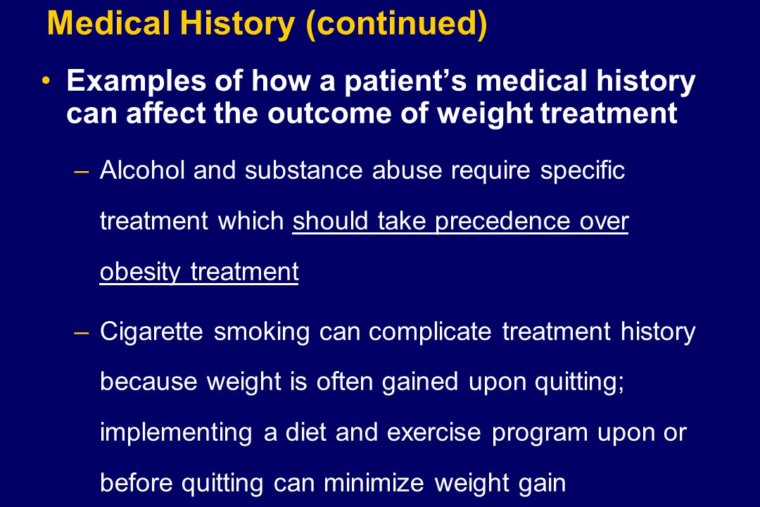 Medical History (continued) Examples of how a patient's medical history can affect the outcome of weight treatment –Alcohol and substance abuse require specific treatment which should take precedence over obesity treatment –Cigarette smoking can complicate treatment history because weight is often gained upon quitting; implementing a diet and exercise program upon or before quitting can minimize weight gain