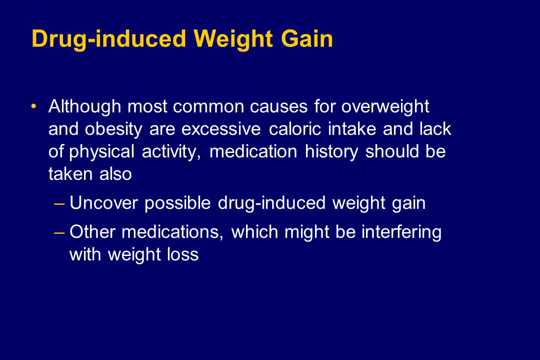 Drug-induced Weight Gain Although most common causes for overweight and obesity are excessive caloric intake and lack of physical activity, medication