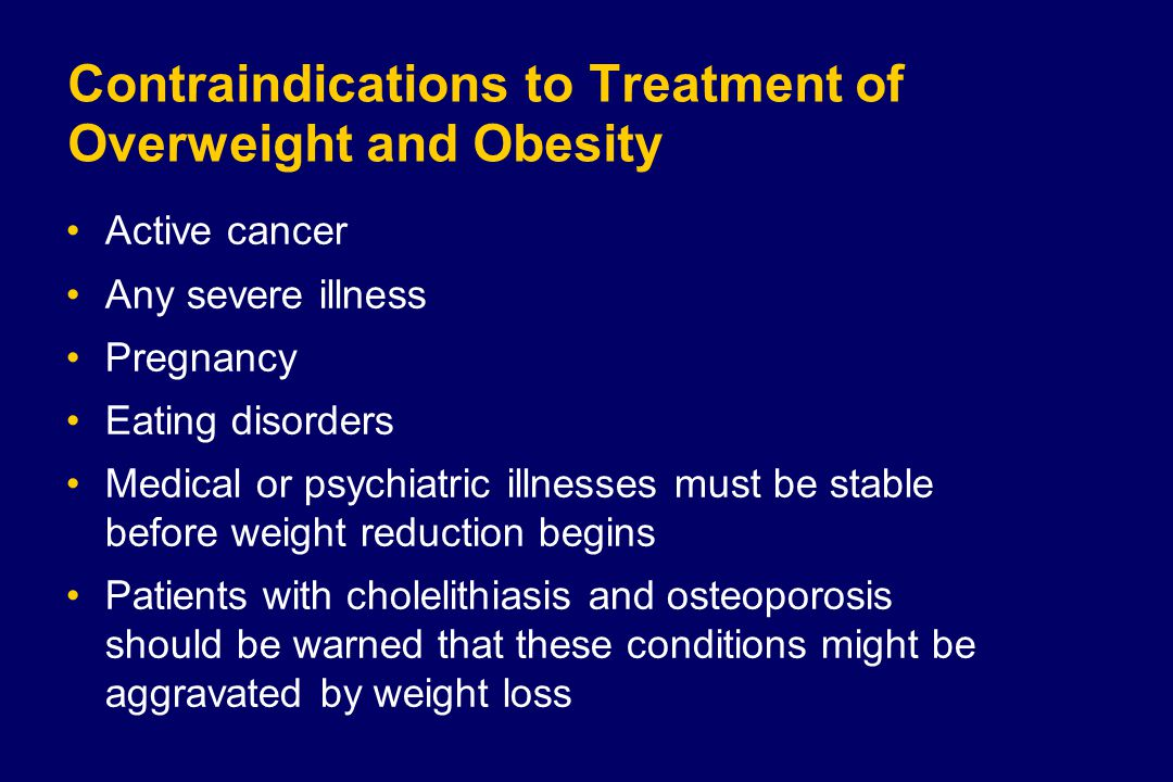 Contraindications to Treatment of Overweight and Obesity Active cancer Any severe illness Pregnancy Eating disorders Medical or psychiatric illnesses must be stable before weight reduction begins Patients with cholelithiasis and osteoporosis should be warned that these conditions might be aggravated by weight loss