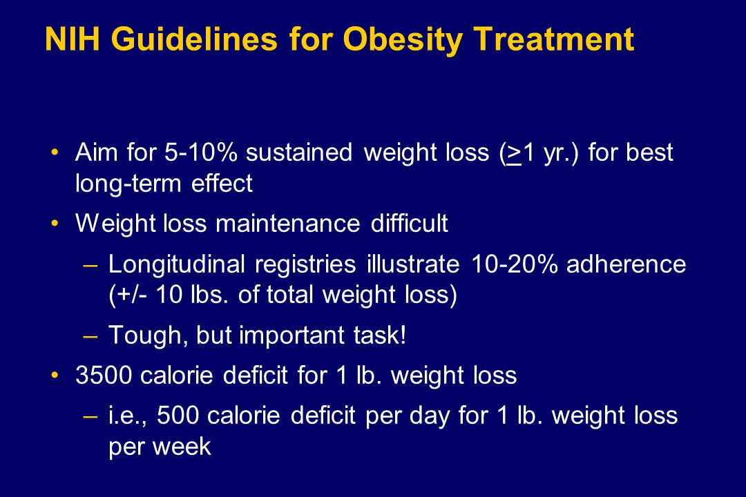 NIH Guidelines for Obesity Treatment Aim for 5-10% sustained weight loss (>1 yr.) for best long-term effect Weight loss maintenance difficult –Longitudinal registries illustrate 10-20% adherence (+/- 10 lbs.