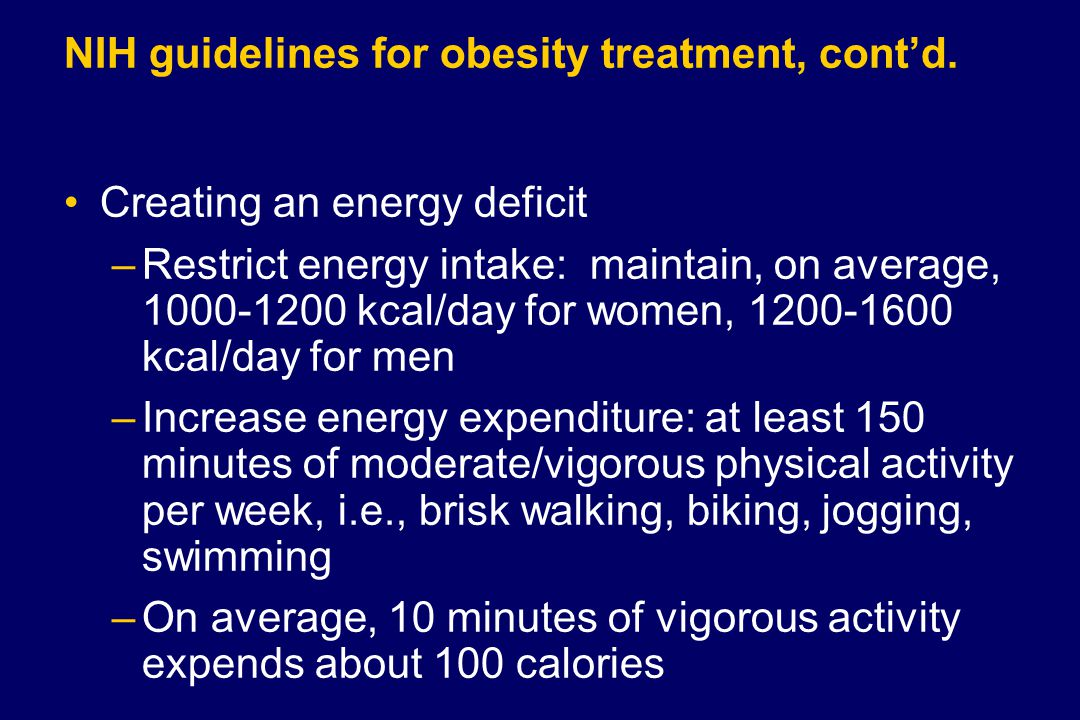NIH guidelines for obesity treatment, cont'd. Creating an energy deficit –Restrict energy intake: maintain, on average, 1000-1200 kcal/day for women,