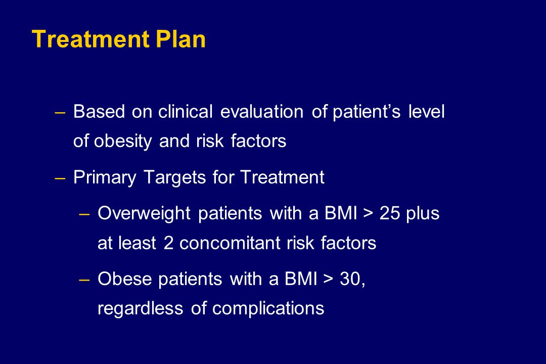 Treatment Plan –Based on clinical evaluation of patient's level of obesity and risk factors –Primary Targets for Treatment –Overweight patients with a BMI > 25 plus at least 2 concomitant risk factors –Obese patients with a BMI > 30, regardless of complications